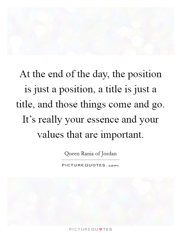 At the end of the day, the position is just a position, a title is just a title, and those things come and go. It's really your essence and your values that are important Picture Quote #1