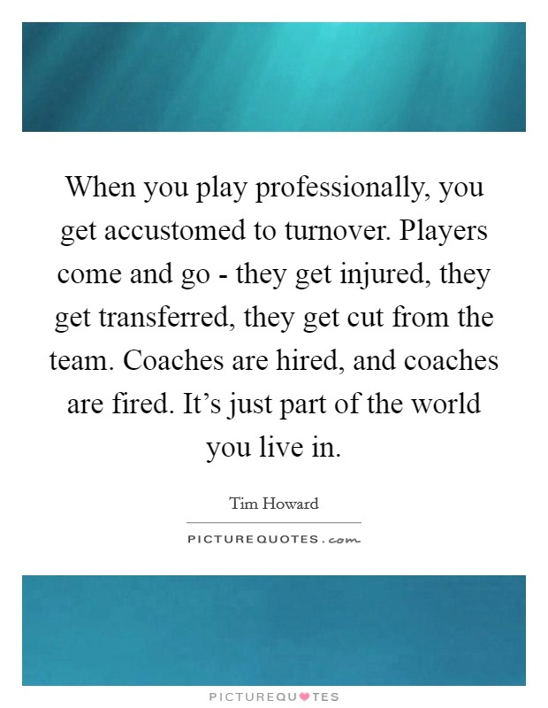 When you play professionally, you get accustomed to turnover. Players come and go - they get injured, they get transferred, they get cut from the team. Coaches are hired, and coaches are fired. It's just part of the world you live in Picture Quote #1