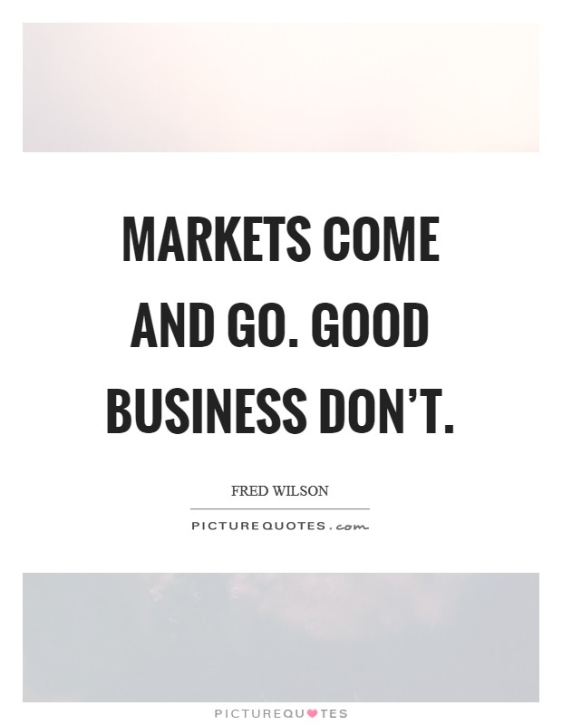 Markets come and go. Good business don't Picture Quote #1