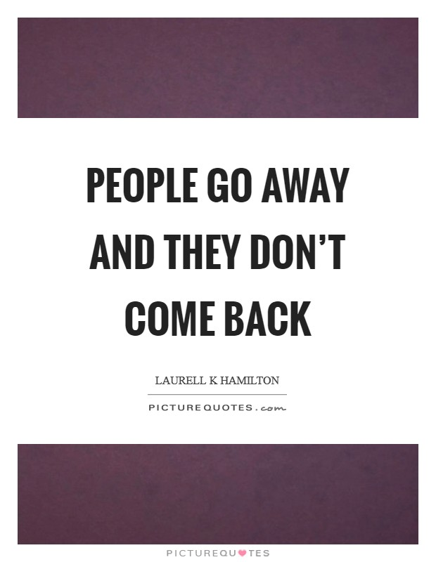 People go away and they don't come back Picture Quote #1