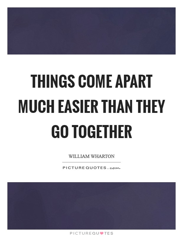Things come apart much easier than they go together Picture Quote #1