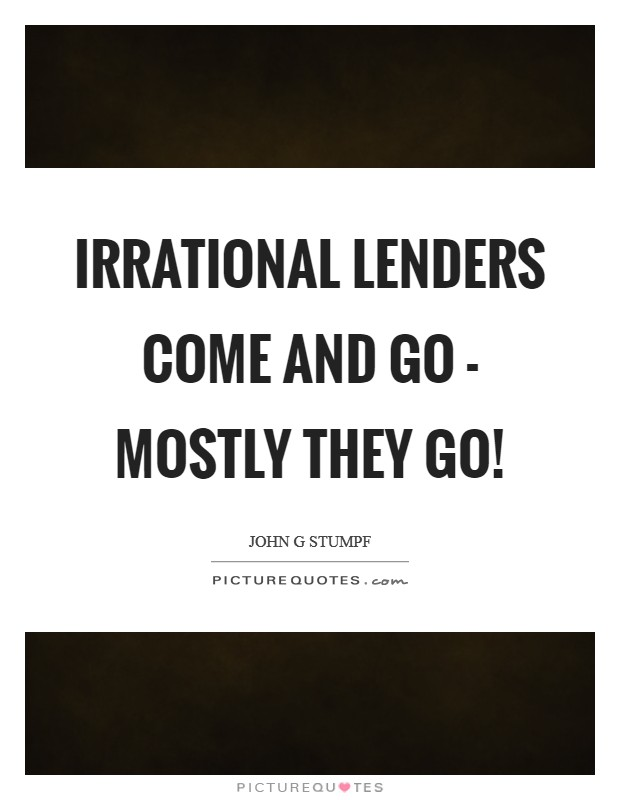 Irrational lenders come and go - mostly they go! Picture Quote #1