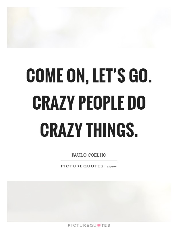 Come on, let\'s go. Crazy people do crazy things | Picture Quotes