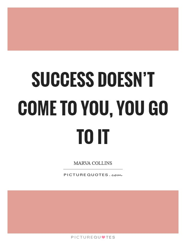 Success doesn't come to you, you go to it Picture Quote #1