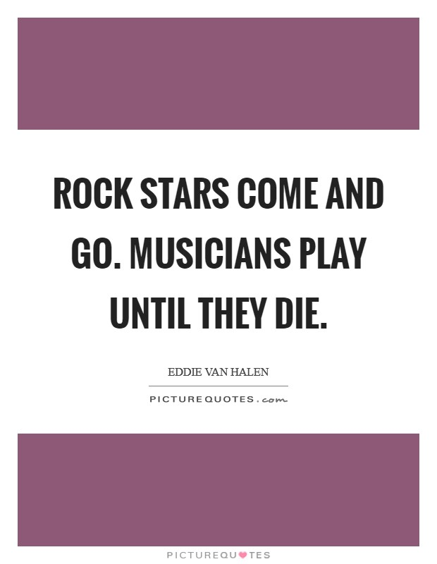 Rock stars come and go. Musicians play until they die Picture Quote #1