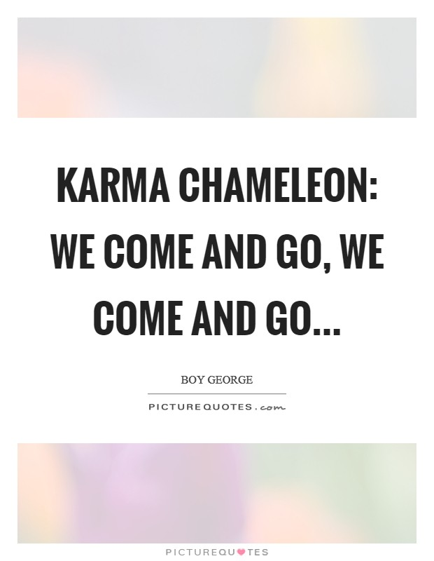 Karma chameleon: we come and go, we come and go Picture Quote #1