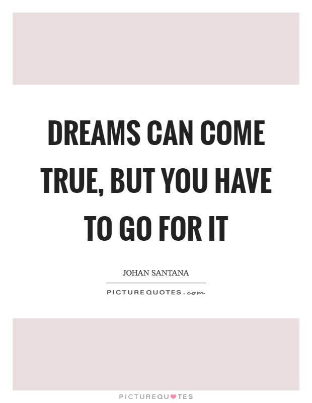 Dreams can come true, but you have to go for it Picture Quote #1