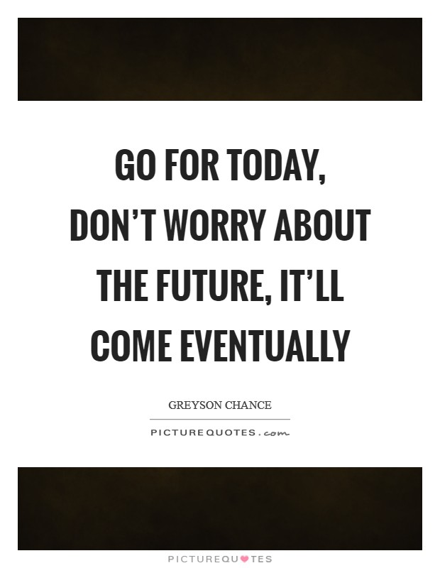 Go for today, don't worry about the future, it'll come eventually Picture Quote #1