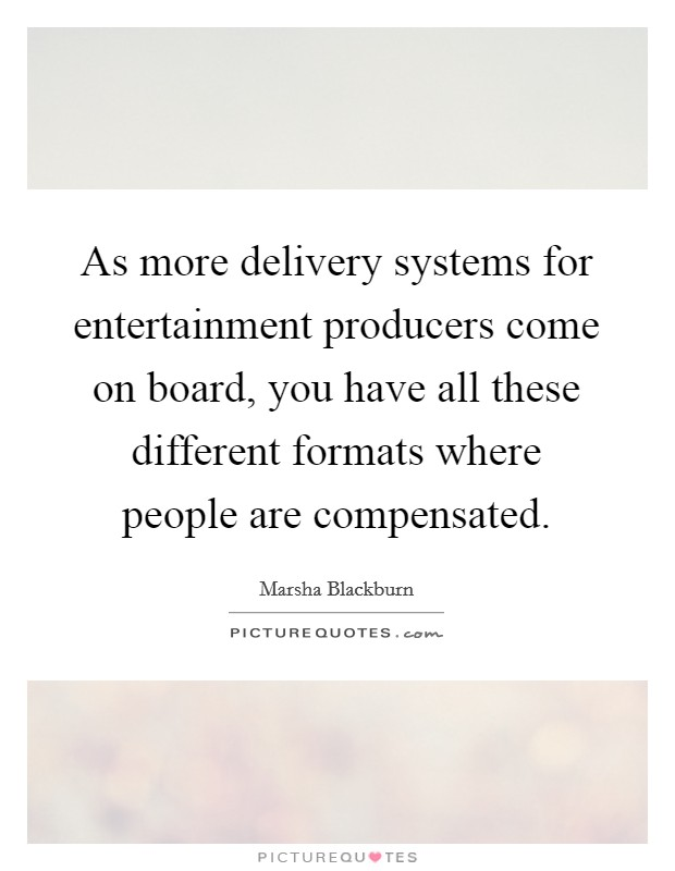 As more delivery systems for entertainment producers come on board, you have all these different formats where people are compensated Picture Quote #1