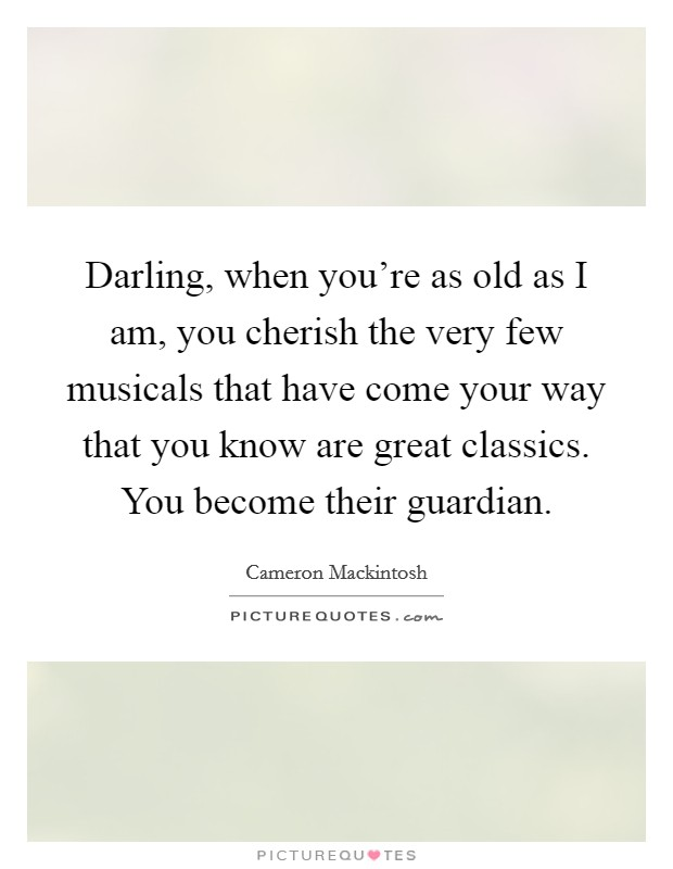 Darling, when you're as old as I am, you cherish the very few musicals that have come your way that you know are great classics. You become their guardian Picture Quote #1
