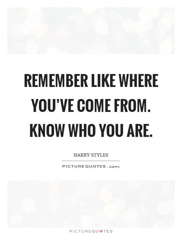 Remember like where you've come from. Know who you are. Picture Quote #1