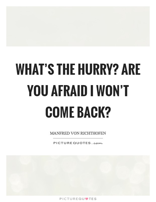 What's the hurry? Are you afraid I won't come back? Picture Quote #1