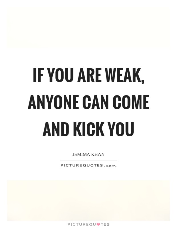 If you are weak, anyone can come and kick you Picture Quote #1
