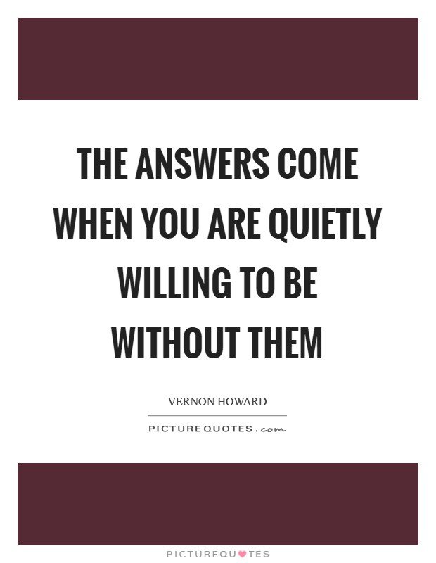The answers come when you are quietly willing to be without them Picture Quote #1