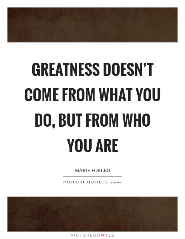 Greatness doesn't come from what you do, but from who you are Picture Quote #1