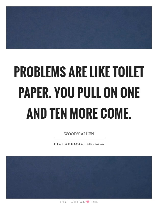 Problems are like toilet paper. You pull on one and ten more come Picture Quote #1