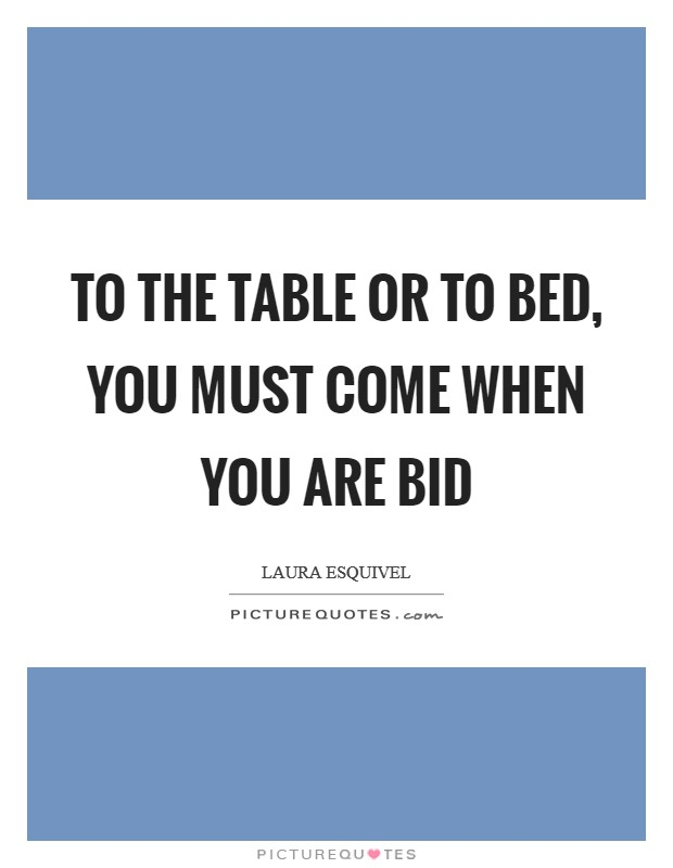 To the table or to bed, you must come when you are bid Picture Quote #1