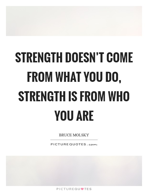 Strength doesn't come from what you do, strength is from who you are Picture Quote #1