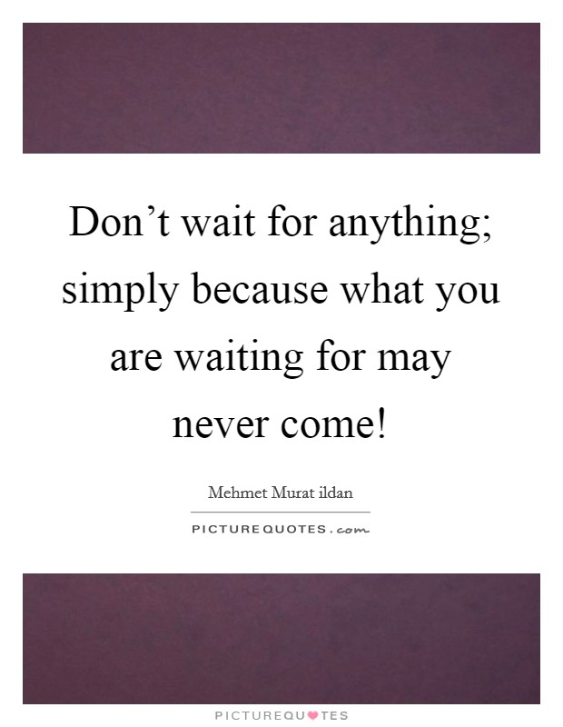Don't wait for anything; simply because what you are waiting for may never come! Picture Quote #1