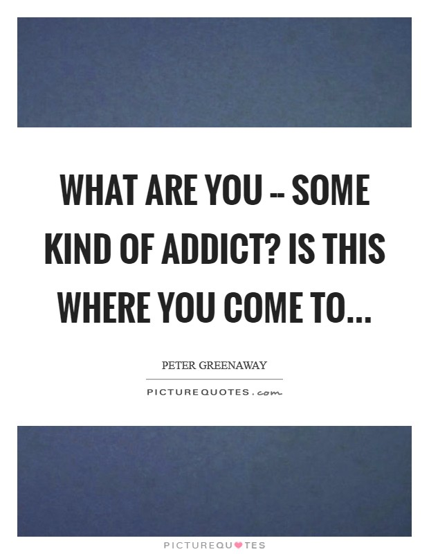 What are you -- some kind of addict? Is this where you come to Picture Quote #1