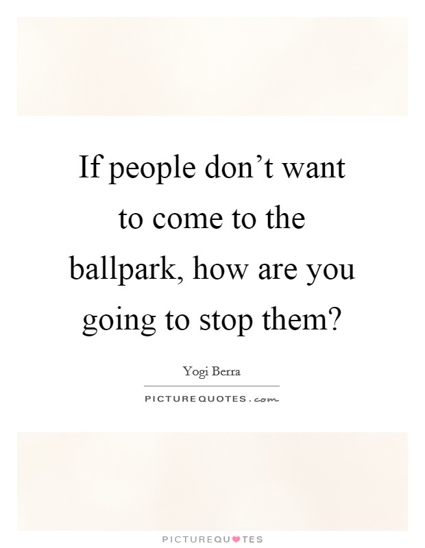 If people don't want to come to the ballpark, how are you going to stop them? Picture Quote #1