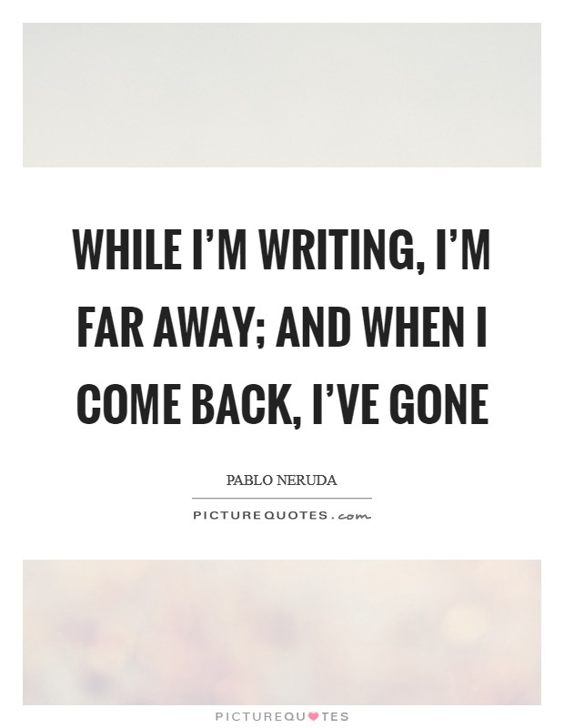 While I'm writing, I'm far away; and when I come back, I've gone Picture Quote #1