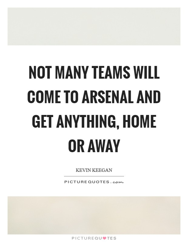 Not many teams will come to Arsenal and get anything, home or away Picture Quote #1
