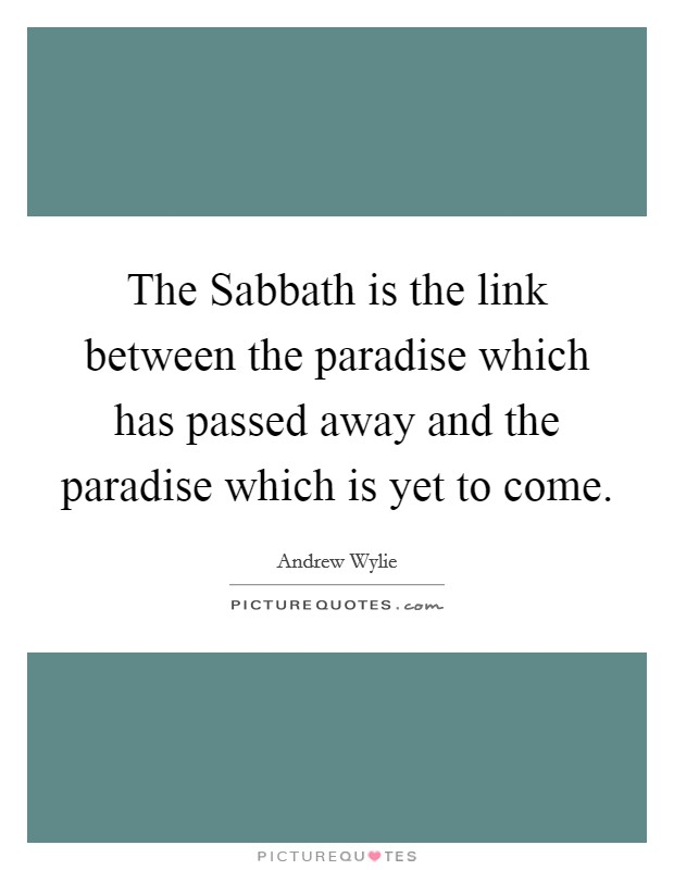 The Sabbath is the link between the paradise which has passed away and the paradise which is yet to come Picture Quote #1