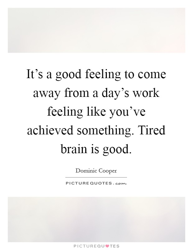 It's a good feeling to come away from a day's work feeling like you've achieved something. Tired brain is good Picture Quote #1