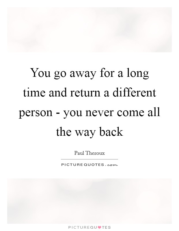 You go away for a long time and return a different person - you never come all the way back Picture Quote #1