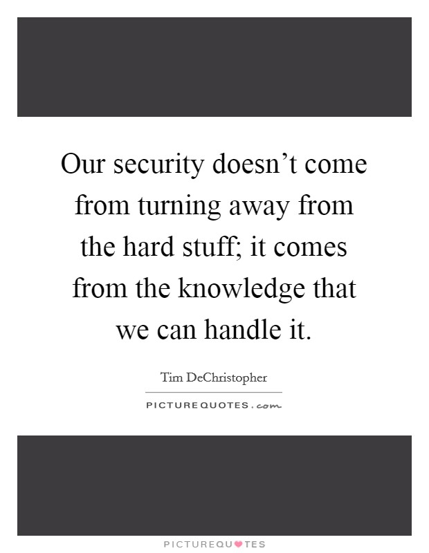 Our security doesn't come from turning away from the hard stuff; it comes from the knowledge that we can handle it Picture Quote #1