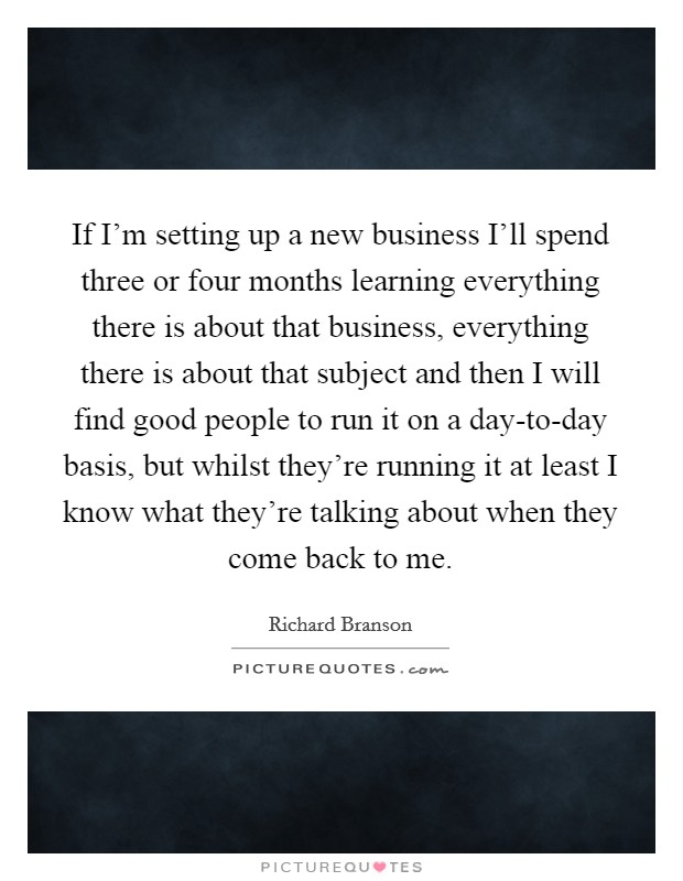 If I'm setting up a new business I'll spend three or four months learning everything there is about that business, everything there is about that subject and then I will find good people to run it on a day-to-day basis, but whilst they're running it at least I know what they're talking about when they come back to me Picture Quote #1
