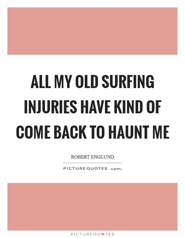 All my old surfing injuries have kind of come back to haunt me Picture Quote #1