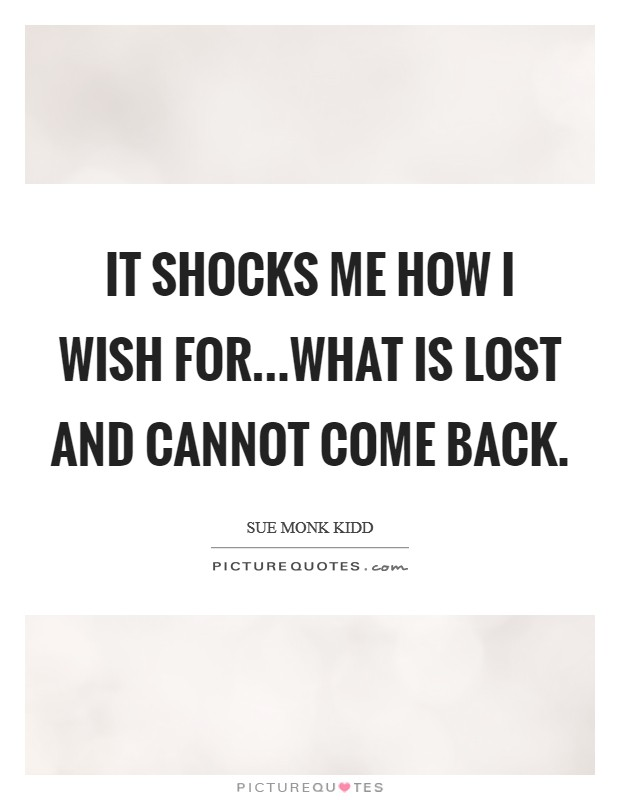It shocks me how I wish for...what is lost and cannot come back Picture Quote #1