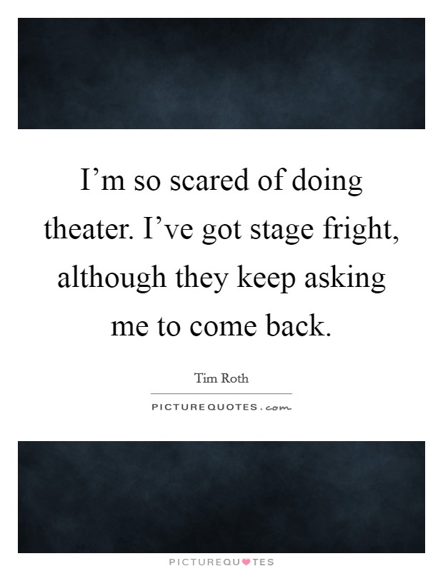 I'm so scared of doing theater. I've got stage fright, although they keep asking me to come back Picture Quote #1