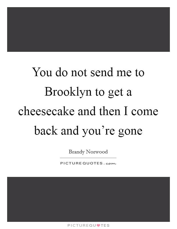 You do not send me to Brooklyn to get a cheesecake and then I come back and you're gone Picture Quote #1