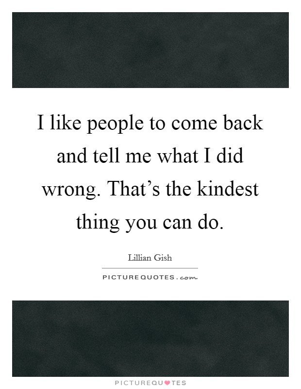 I like people to come back and tell me what I did wrong. That's the kindest thing you can do Picture Quote #1