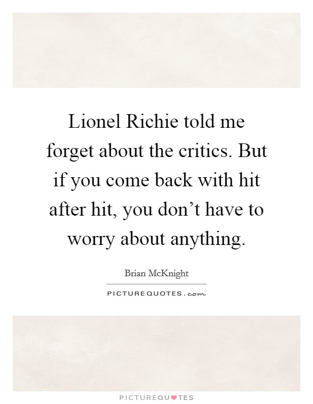 Lionel Richie told me forget about the critics. But if you come back with hit after hit, you don't have to worry about anything Picture Quote #1