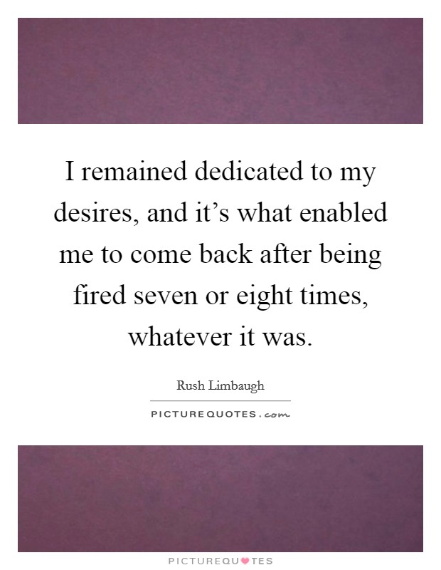 I remained dedicated to my desires, and it's what enabled me to come back after being fired seven or eight times, whatever it was Picture Quote #1