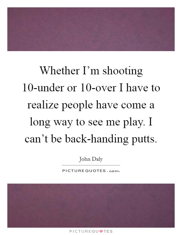 Whether I'm shooting 10-under or 10-over I have to realize people have come a long way to see me play. I can't be back-handing putts Picture Quote #1