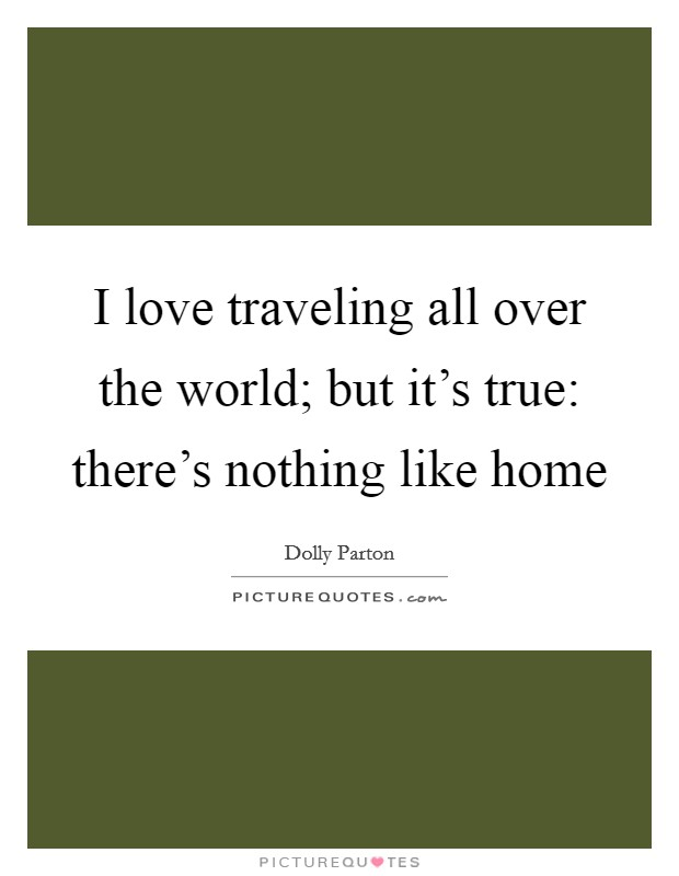 I love traveling all over the world; but it's true: there's nothing like home Picture Quote #1