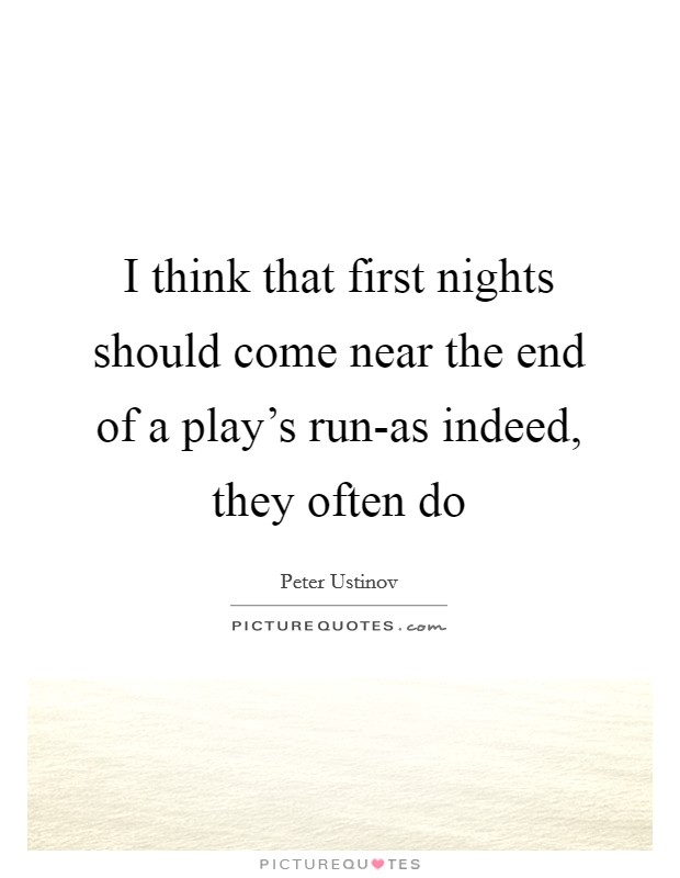 I think that first nights should come near the end of a play's run-as indeed, they often do Picture Quote #1