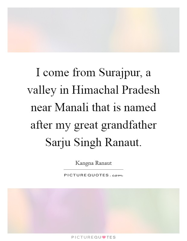 I come from Surajpur, a valley in Himachal Pradesh near Manali that is named after my great grandfather Sarju Singh Ranaut Picture Quote #1