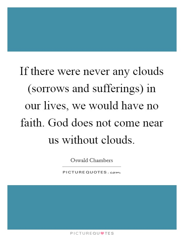 If there were never any clouds (sorrows and sufferings) in our lives, we would have no faith. God does not come near us without clouds Picture Quote #1