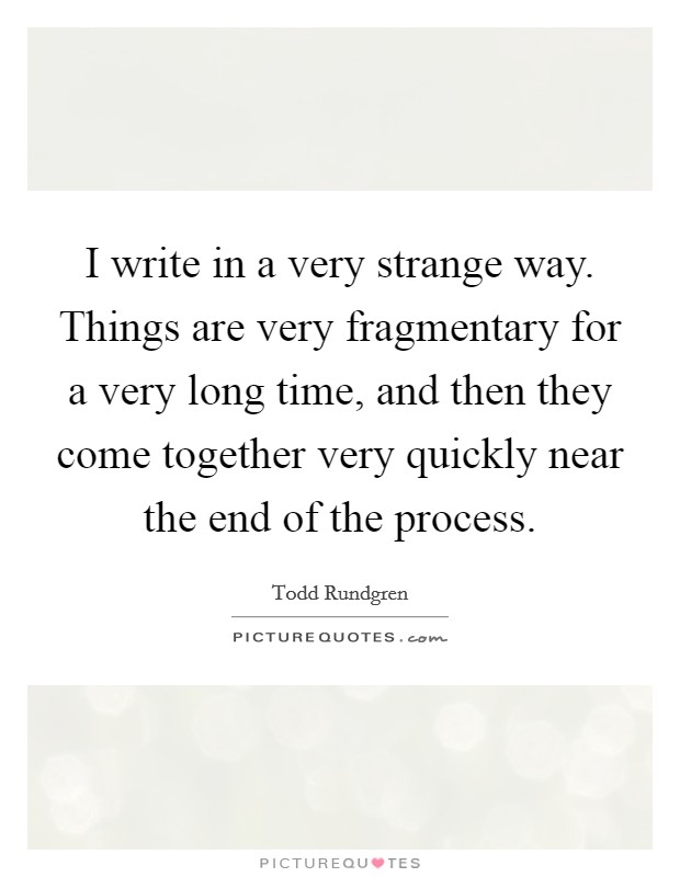 I write in a very strange way. Things are very fragmentary for a very long time, and then they come together very quickly near the end of the process Picture Quote #1