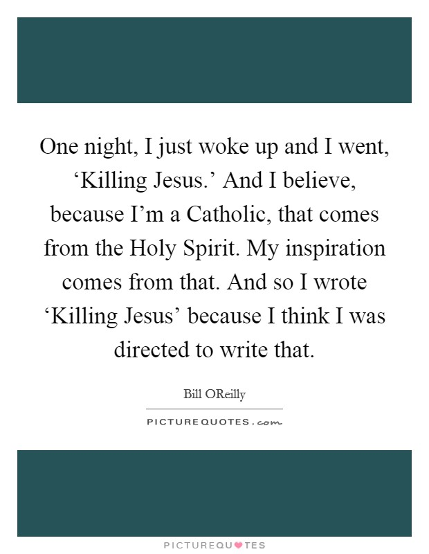 One night, I just woke up and I went, 'Killing Jesus.' And I believe, because I'm a Catholic, that comes from the Holy Spirit. My inspiration comes from that. And so I wrote 'Killing Jesus' because I think I was directed to write that Picture Quote #1