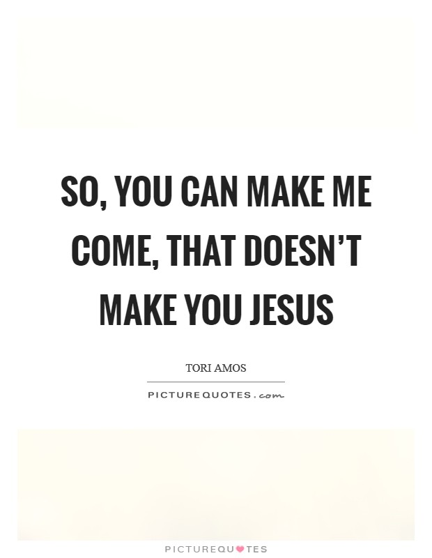 So, you can make me come, that doesn't make you Jesus Picture Quote #1