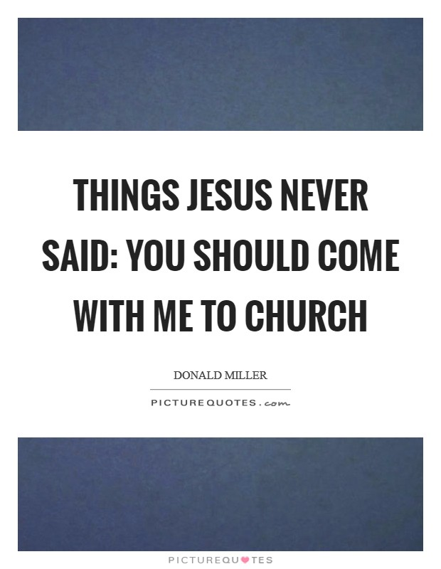 THINGS JESUS NEVER SAID: You should come with me to church Picture Quote #1