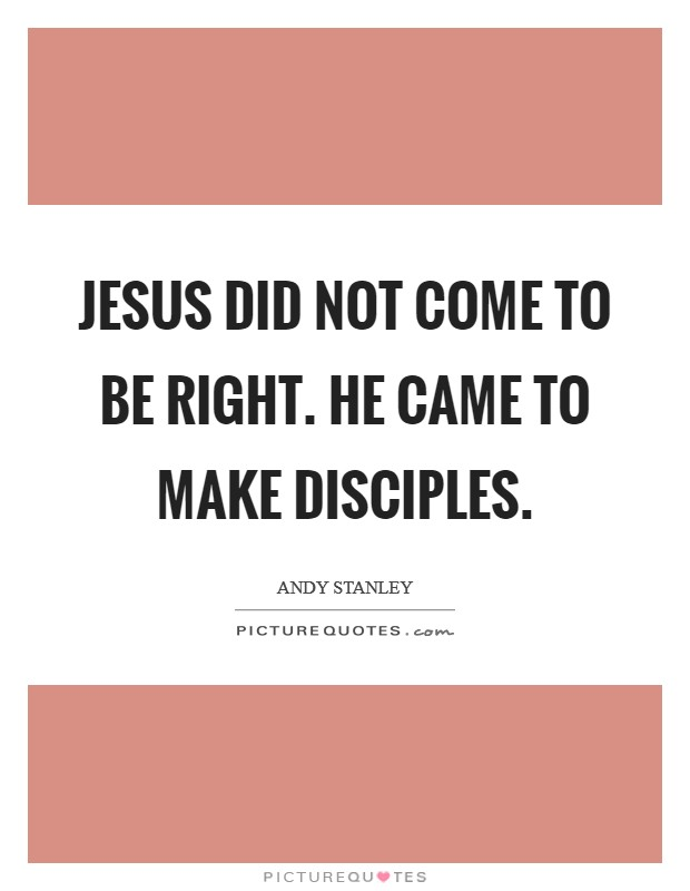 Jesus did not come to be right. He came to make disciples Picture Quote #1