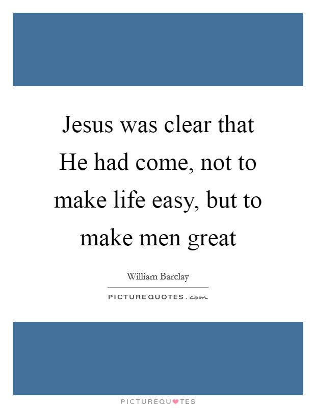 Jesus was clear that He had come, not to make life easy, but to make men great Picture Quote #1